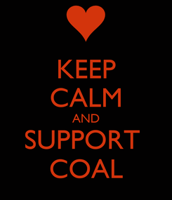 Poster: KEEP CALM AND SUPPORT  COAL