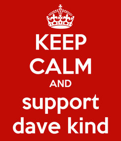 Poster: KEEP CALM AND support dave kind