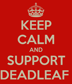Poster: KEEP CALM AND SUPPORT DEADLEAF
