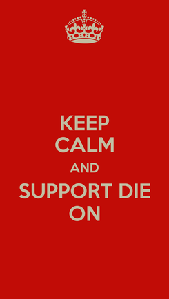 Poster: KEEP CALM AND SUPPORT DIE ON