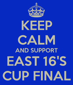 Poster: KEEP CALM AND SUPPORT EAST 16'S CUP FINAL