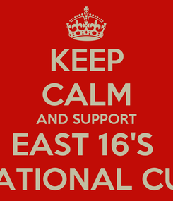 Poster: KEEP CALM AND SUPPORT EAST 16'S  NATIONAL CUP