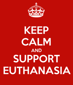 Poster: KEEP CALM AND SUPPORT EUTHANASIA