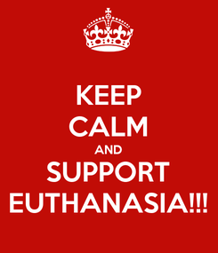 Poster: KEEP CALM AND SUPPORT EUTHANASIA!!!