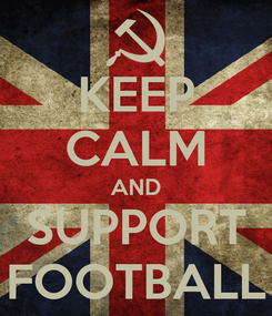 Poster: KEEP CALM AND SUPPORT FOOTBALL