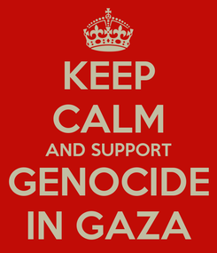 Poster: KEEP CALM AND SUPPORT GENOCIDE IN GAZA