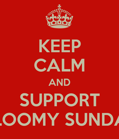 Poster: KEEP CALM AND SUPPORT GLOOMY SUNDAY
