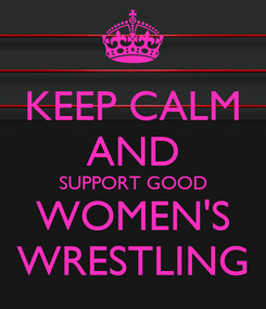 Poster: KEEP CALM AND SUPPORT GOOD WOMEN'S WRESTLING