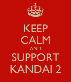 Poster: KEEP CALM AND SUPPORT KANDAI 2