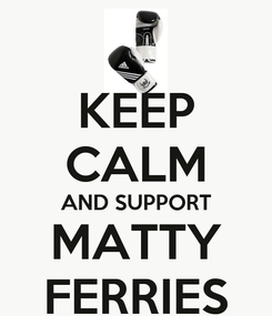 Poster: KEEP CALM AND SUPPORT MATTY FERRIES