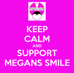 Poster: KEEP CALM AND SUPPORT MEGANS SMILE