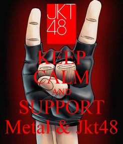 Poster: KEEP CALM AND SUPPORT Metal & Jkt48