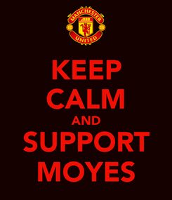 Poster: KEEP CALM AND SUPPORT MOYES