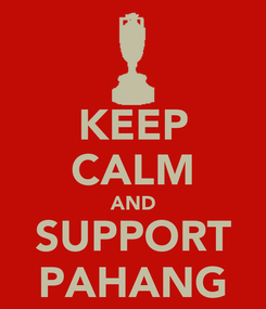 Poster: KEEP CALM AND SUPPORT PAHANG