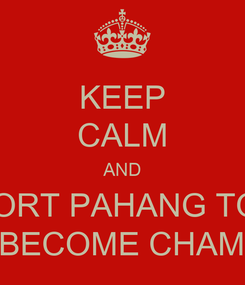Poster: KEEP CALM AND SUPPORT PAHANG TO WIN  AND BECOME CHAMPION