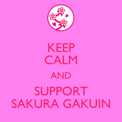 Poster: KEEP CALM AND SUPPORT SAKURA GAKUIN