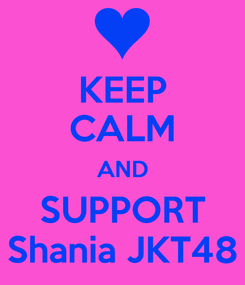 Poster: KEEP CALM AND SUPPORT Shania JKT48