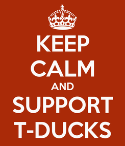 Poster: KEEP CALM AND SUPPORT T-DUCKS