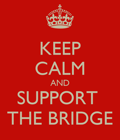 Poster: KEEP CALM AND SUPPORT  THE BRIDGE