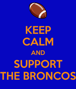 Poster: KEEP CALM AND SUPPORT THE BRONCOS
