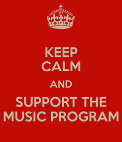 Poster: KEEP CALM AND SUPPORT THE MUSIC PROGRAM