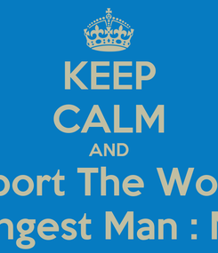 Poster: KEEP CALM AND Support The Worlds  Strongest Man : Musa