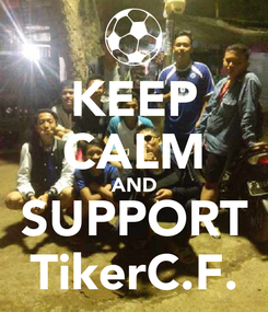 Poster: KEEP CALM AND SUPPORT TikerC.F.