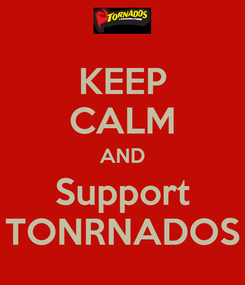 Poster: KEEP CALM AND Support TONRNADOS