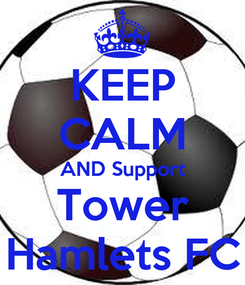 Poster: KEEP CALM AND Support Tower Hamlets FC