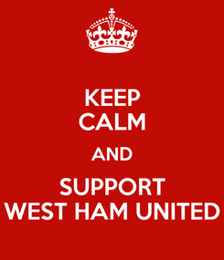 Poster: KEEP CALM AND SUPPORT WEST HAM UNITED