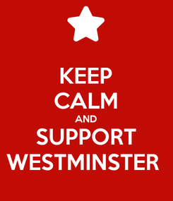 Poster: KEEP CALM AND SUPPORT WESTMINSTER
