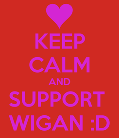 Poster: KEEP CALM AND SUPPORT  WIGAN :D