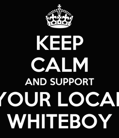 Poster: KEEP CALM AND SUPPORT YOUR LOCAL WHITEBOY
