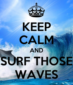 Poster: KEEP CALM AND SURF THOSE WAVES