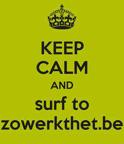 Poster: KEEP CALM AND surf to zowerkthet.be