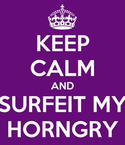 Poster: KEEP CALM AND SURFEIT MY HORNGRY