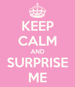 Poster: KEEP CALM AND SURPRISE ME