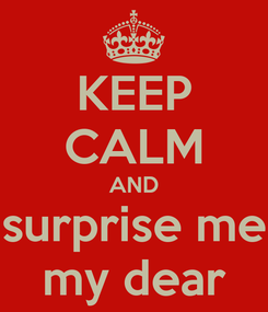 Poster: KEEP CALM AND surprise me my dear