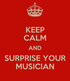 Poster: KEEP CALM AND SURPRISE YOUR MUSICIAN