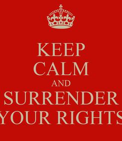 Poster: KEEP CALM AND SURRENDER YOUR RIGHTS