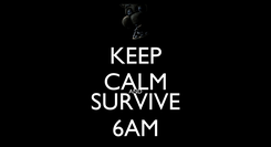 Poster: KEEP CALM AND SURVIVE 6AM