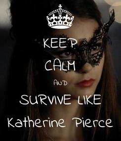 Poster: KEEP CALM AND SURVIVE LIKE Katherine Pierce
