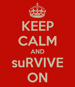 Poster: KEEP CALM AND suRVIVE ON