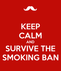 Poster: KEEP CALM AND SURVIVE THE SMOKING BAN