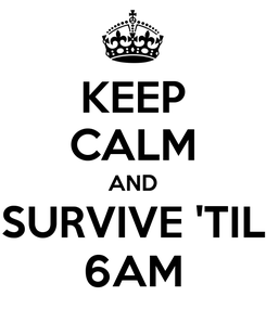 Poster: KEEP CALM AND SURVIVE 'TIL 6AM