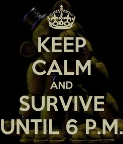 Poster: KEEP CALM AND SURVIVE UNTIL 6 P.M.