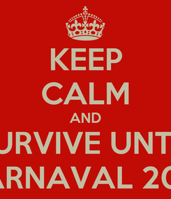 Poster: KEEP CALM AND SURVIVE UNTIL CARNAVAL 2013