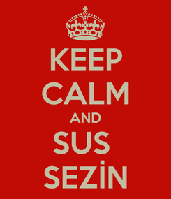 Poster: KEEP CALM AND SUS  SEZİN