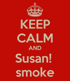 Poster: KEEP CALM AND Susan!  smoke