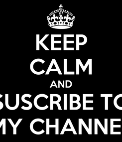 Poster: KEEP CALM AND SUSCRIBE TO MY CHANNEL